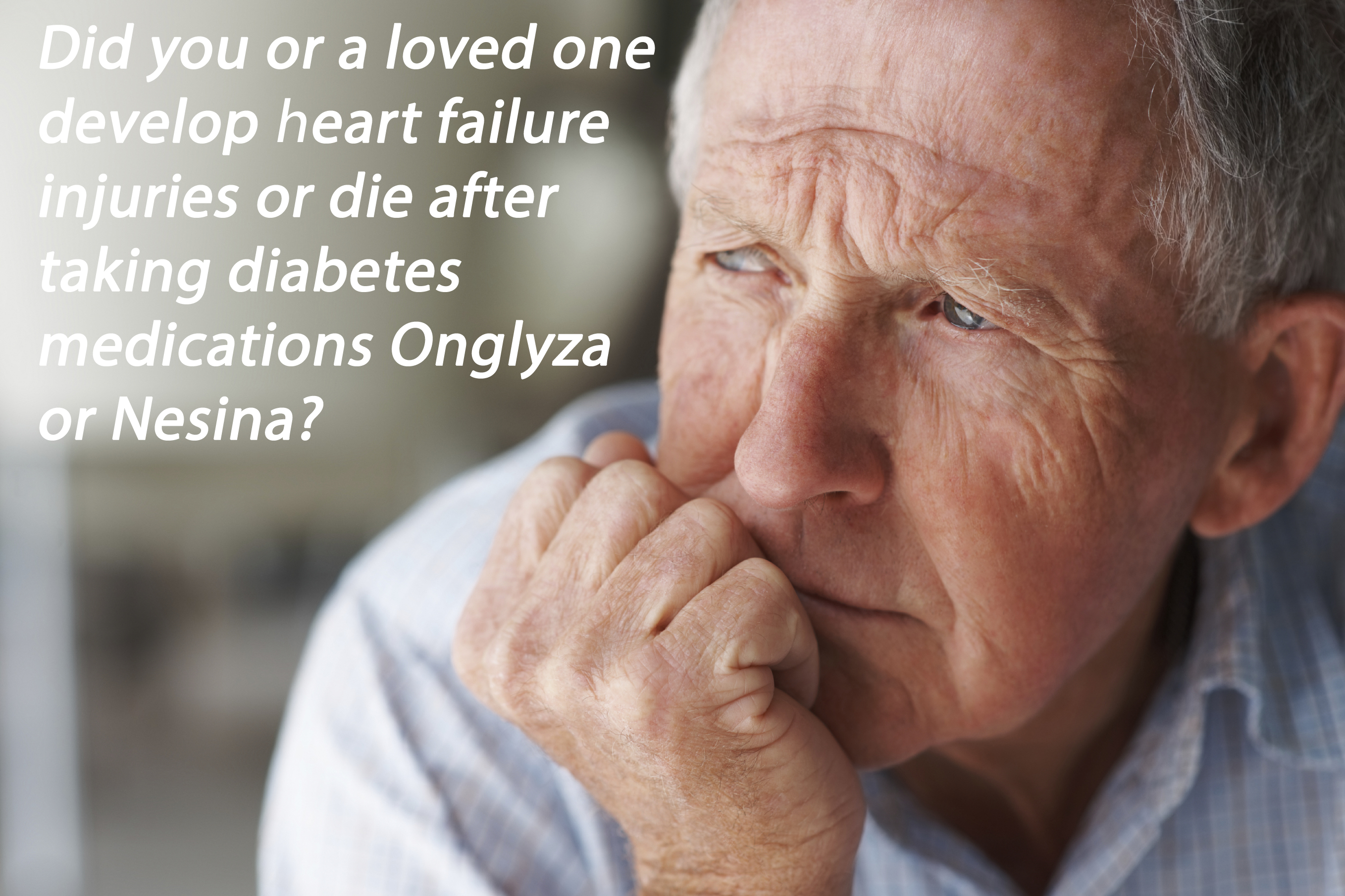 Did you or a loved one develop heart failure injuries or die after taking diabetes medications Onglyza or Nesina